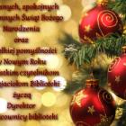 Radosnych, spokojnych i rodzinnych Świąt Bożego Narodzenia oraz wszelkiej pomyślności w Nowym Roku wszystkim czytelnikom i przyjaciołom Biblioteki życzą Dyrektor i pracownicy biblioteki