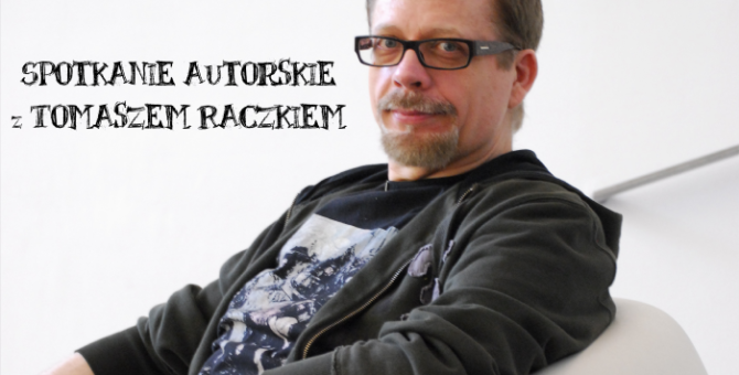 Zapraszamy na spotkanie autorskie z Tomaszem Raczkiem. 31 maja 2017 r. godz. 12:30 Biblioteka – czytelnia, ul. Towarowa 20.